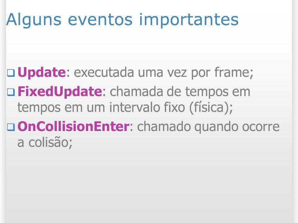 Alguns eventos importantes Update: executada uma vez por frame; FixedUpdate: chamada de tempos em tempos em um intervalo fixo (física); OnCollisionEnt
