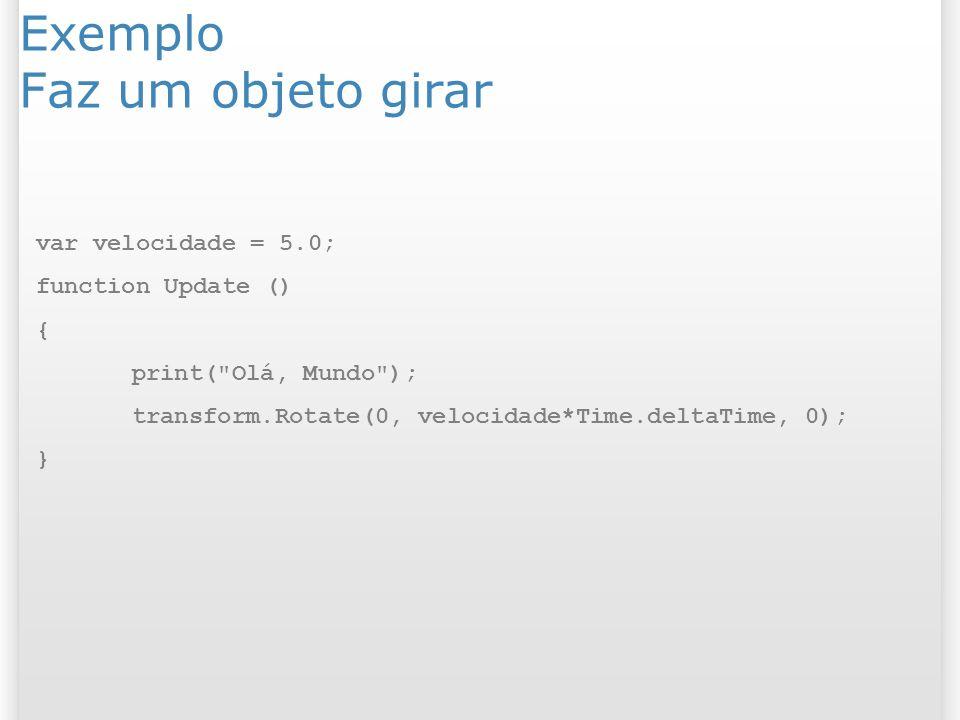 Exemplo Faz um objeto girar var velocidade = 5.0; function Update () { print(