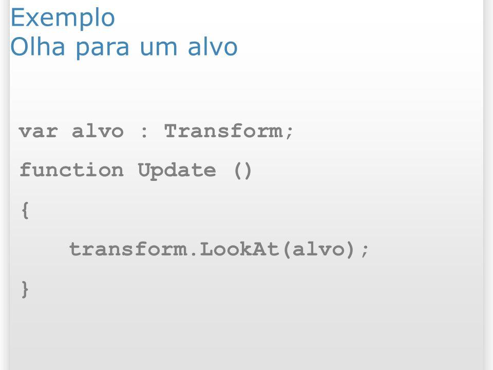 Exemplo Olha para um alvo var alvo : Transform; function Update () { transform.LookAt(alvo); }