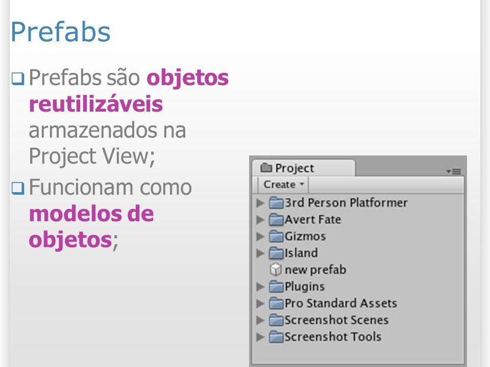 Prefabs Prefabs são objetos reutilizáveis armazenados na Project View; Funcionam como modelos de objetos;