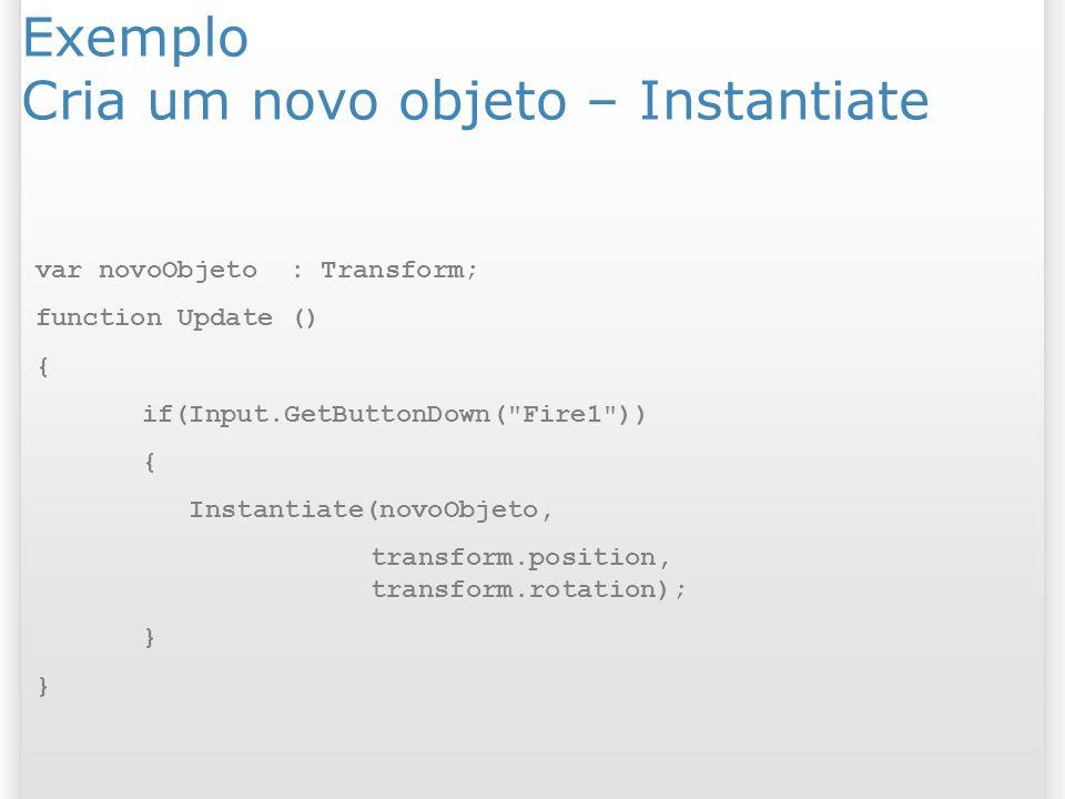 Exemplo Cria um novo objeto – Instantiate var novoObjeto : Transform; function Update () { if(Input.GetButtonDown(