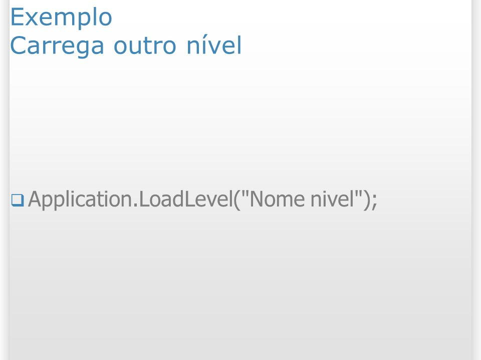Exemplo Carrega outro nível Application.LoadLevel(