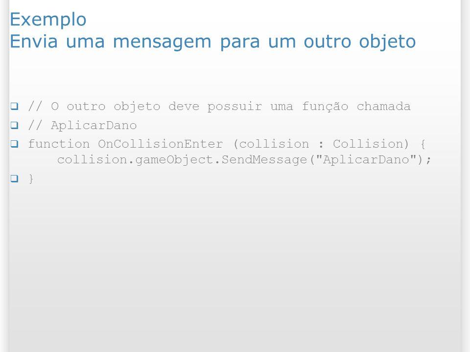 Exemplo Envia uma mensagem para um outro objeto // O outro objeto deve possuir uma função chamada // AplicarDano function OnCollisionEnter (collision