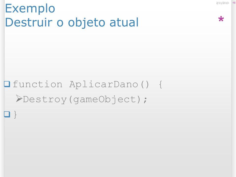 Exemplo Destruir o objeto atual function AplicarDano() { Destroy(gameObject); } 48 2/11/2013 *