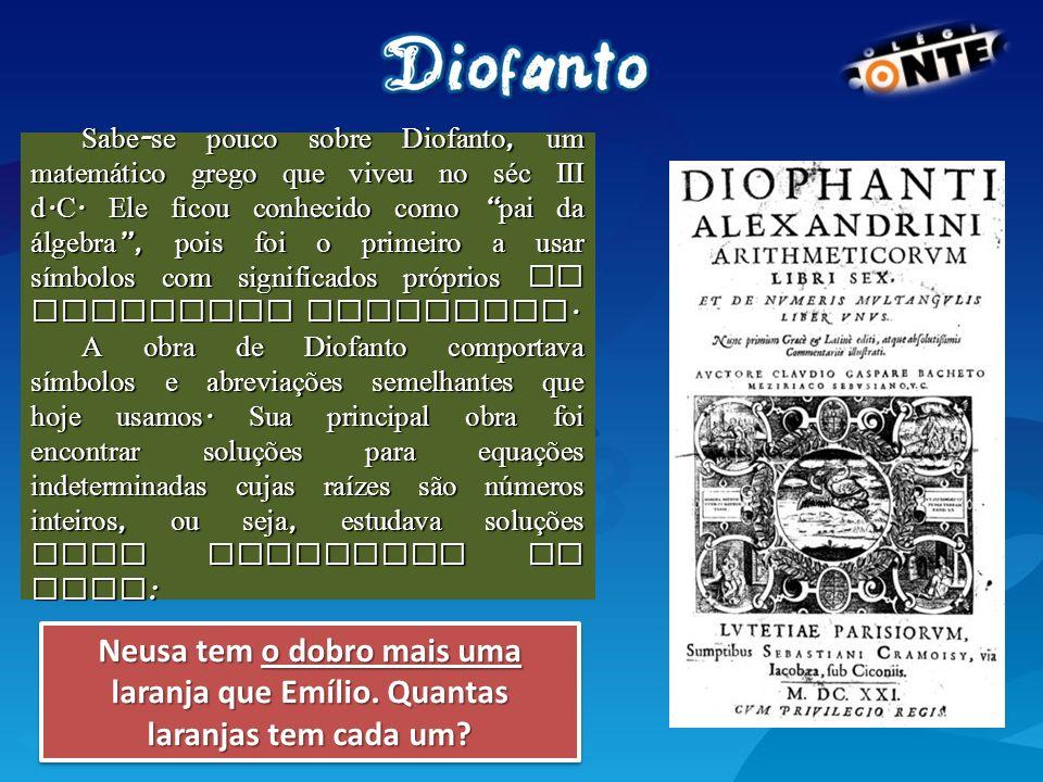 Sabe - se pouco sobre Diofanto, um matem á tico grego que viveu no séc III d. C. Ele ficou conhecido como pai da á lgebra, pois foi o primeiro a usar