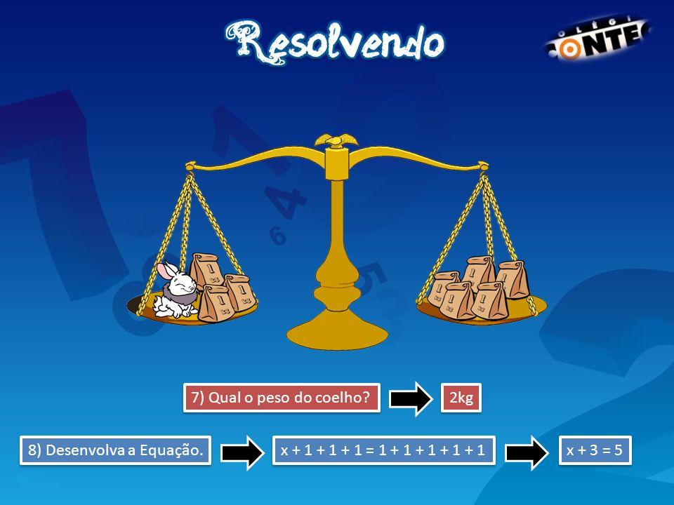 7) Qual o peso do coelho? x + 1 + 1 + 1 = 1 + 1 + 1 + 1 + 1 2kg 8) Desenvolva a Equação. x + 3 = 5