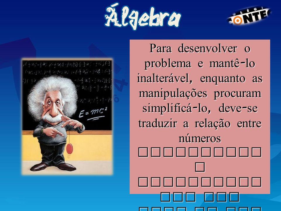 Para desenvolver o problema e mantê - lo inalter á vel, enquanto as manipulações procuram simplific á- lo, deve - se traduzir a relação entre números