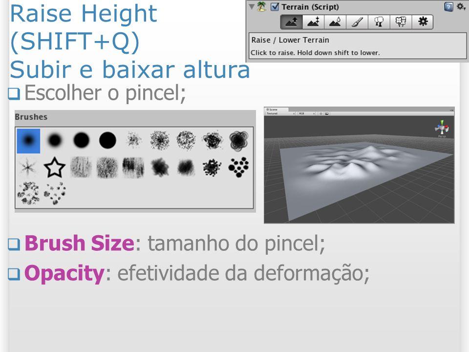 Raise Height (SHIFT+Q) Subir e baixar altura Escolher o pincel; Brush Size: tamanho do pincel; Opacity: efetividade da deformação; 20 2/11/2013