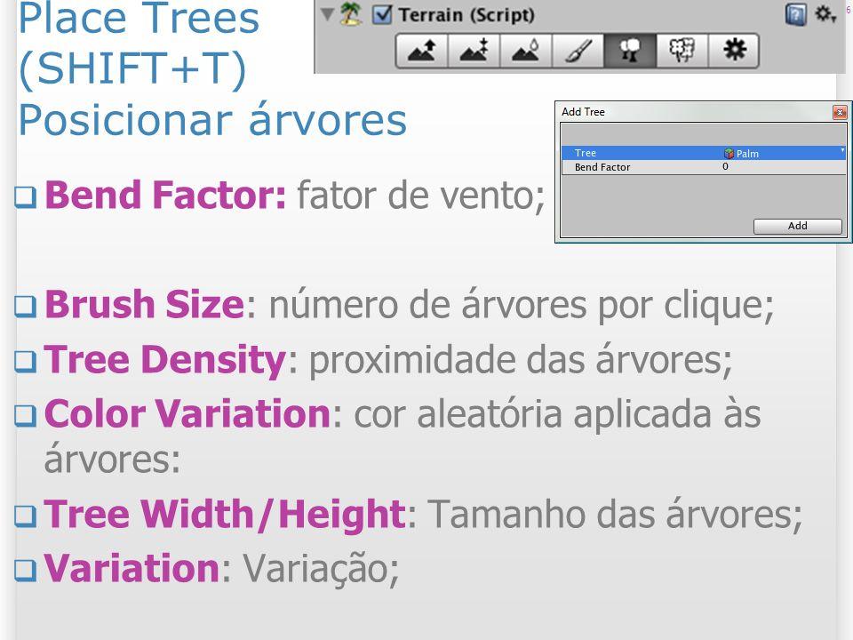 Place Trees (SHIFT+T) Posicionar árvores Bend Factor: fator de vento; Brush Size: número de árvores por clique; Tree Density: proximidade das árvores;