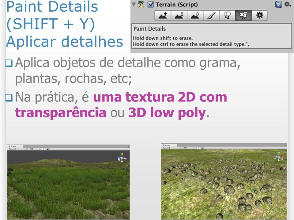 Paint Details (SHIFT + Y) Aplicar detalhes Aplica objetos de detalhe como grama, plantas, rochas, etc; Na prática, é uma textura 2D com transparência