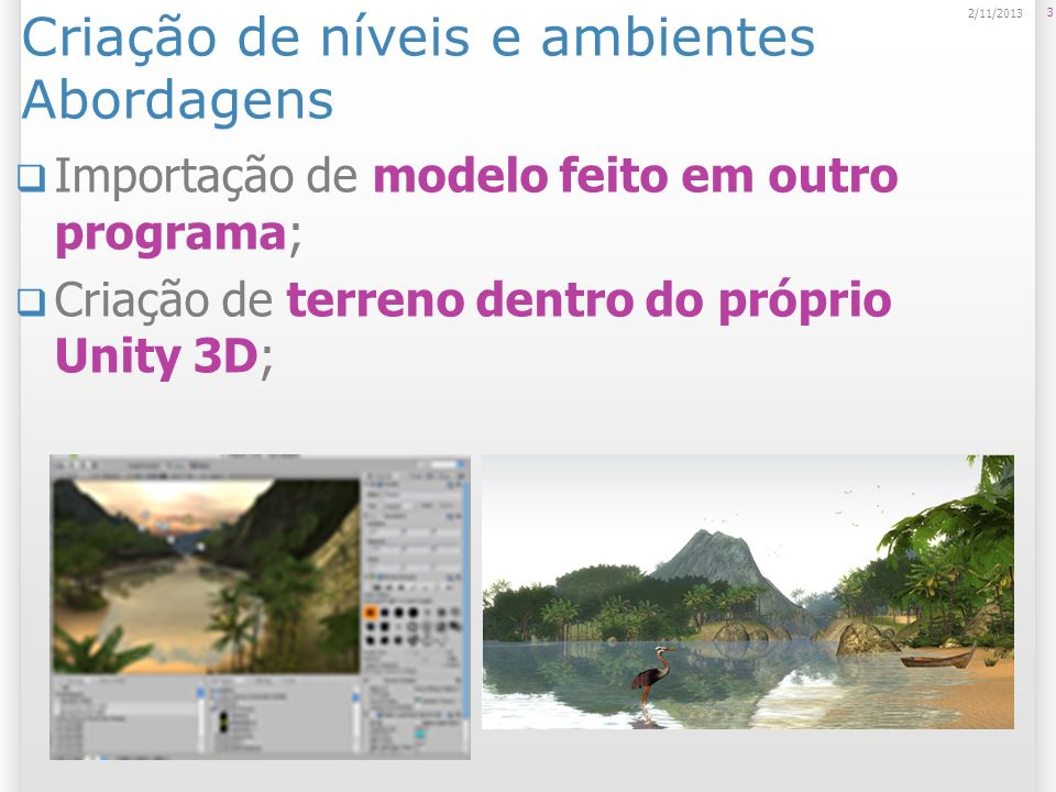 Ambientes são construídos a partir de modelos 3D Modelos 3D possuem: meshes (malhas de polígonos), texturas, animações e bones (esqueleto); O Unity 3D trabalha com arquivos nos formatos: Autodesk FBX ; Autodesk FBX DAE / Collada; 3DS (só meshes); OBJ (só meshes); DXF (só meshes).