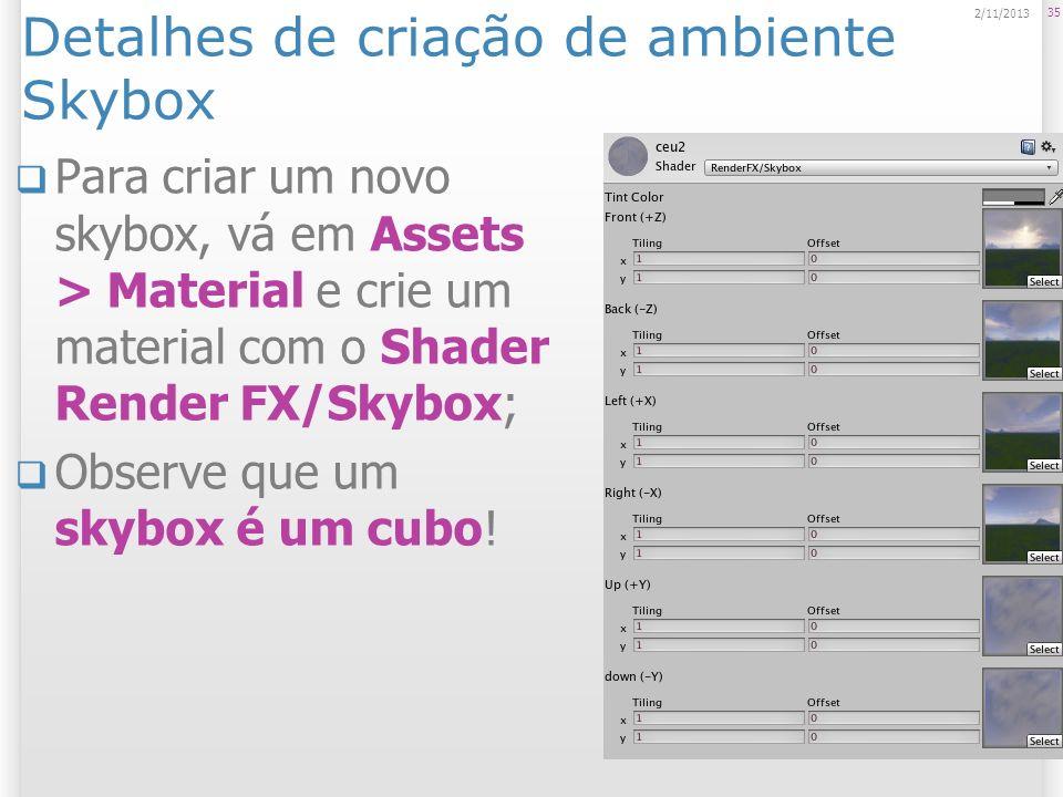 Detalhes de criação de ambiente Skybox Para criar um novo skybox, vá em Assets > Material e crie um material com o Shader Render FX/Skybox; Observe qu