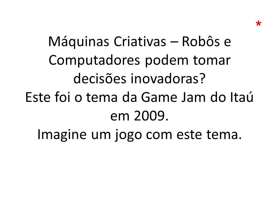 Máquinas Criativas – Robôs e Computadores podem tomar decisões inovadoras? Este foi o tema da Game Jam do Itaú em 2009. Imagine um jogo com este tema.