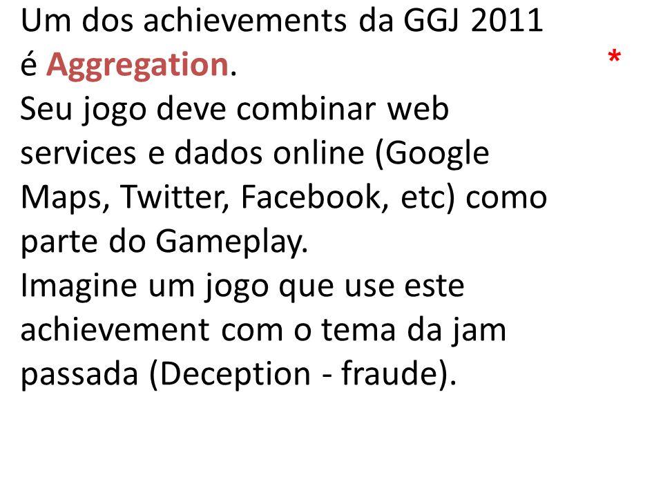 Um dos achievements da GGJ 2011 é Aggregation. Seu jogo deve combinar web services e dados online (Google Maps, Twitter, Facebook, etc) como parte do