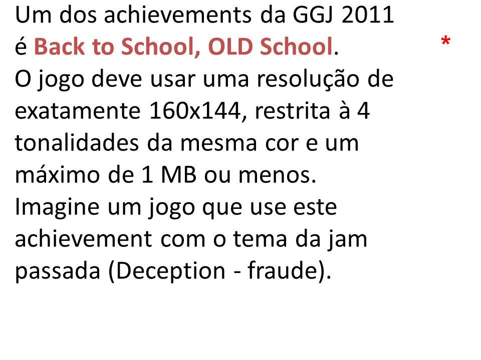 Um dos achievements da GGJ 2011 é Back to School, OLD School. O jogo deve usar uma resolução de exatamente 160x144, restrita à 4 tonalidades da mesma
