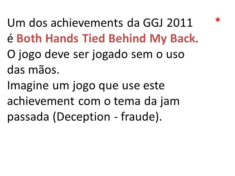 Um dos achievements da GGJ 2011 é Both Hands Tied Behind My Back. O jogo deve ser jogado sem o uso das mãos. Imagine um jogo que use este achievement