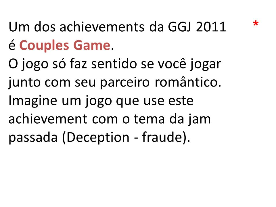 Um dos achievements da GGJ 2011 é Couples Game. O jogo só faz sentido se você jogar junto com seu parceiro romântico. Imagine um jogo que use este ach
