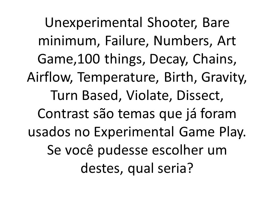 Unexperimental Shooter, Bare minimum, Failure, Numbers, Art Game,100 things, Decay, Chains, Airflow, Temperature, Birth, Gravity, Turn Based, Violate,