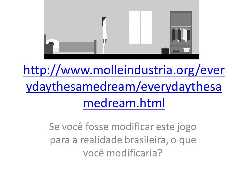 http://www.molleindustria.org/ever ydaythesamedream/everydaythesa medream.html Se você fosse modificar este jogo para a realidade brasileira, o que vo