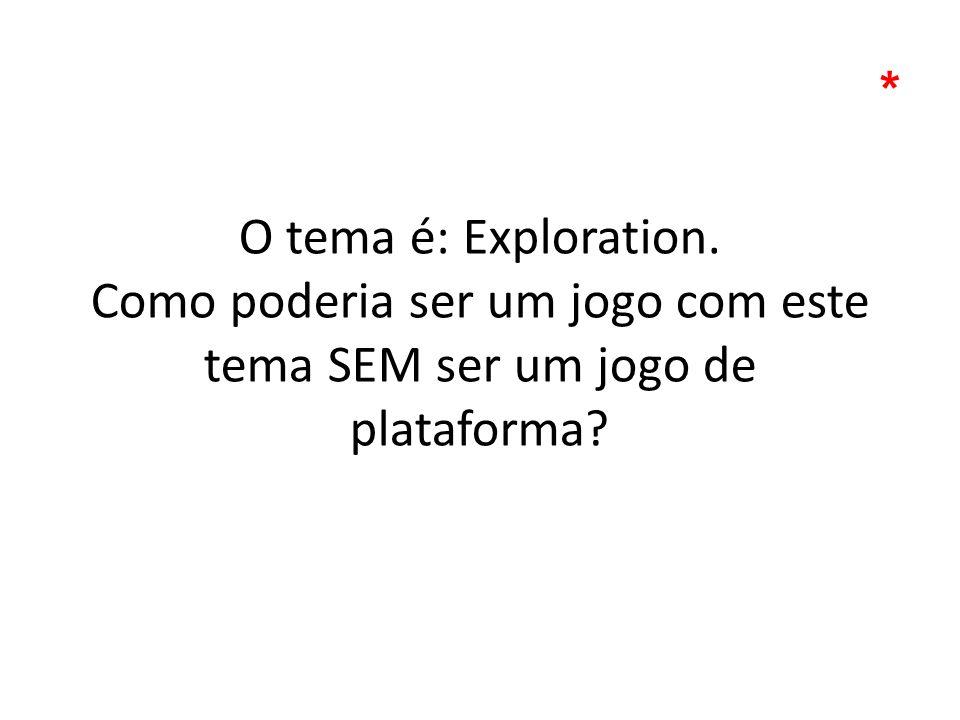 O tema é: Exploration. Como poderia ser um jogo com este tema SEM ser um jogo de plataforma? *