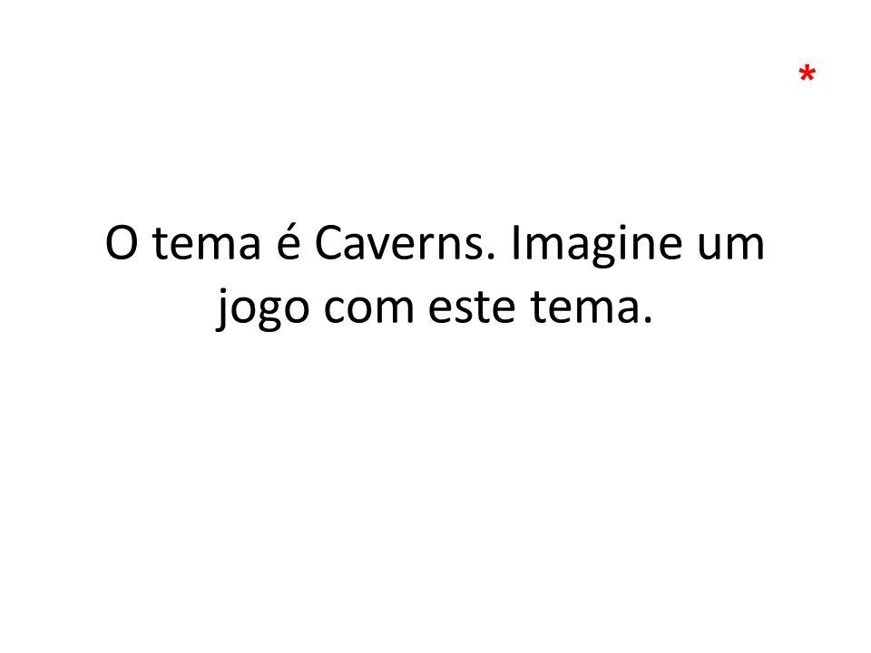 O tema é Caverns. Imagine um jogo com este tema. *