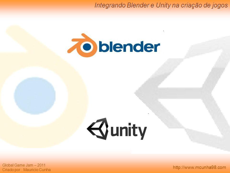 Global Game Jam – 2011 Criado por : Mauricio Cunha Integrando Blender e Unity na criação de jogos http://www.mcunha98.com