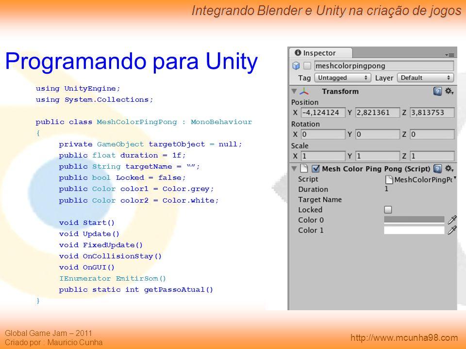 Global Game Jam – 2011 Criado por : Mauricio Cunha Integrando Blender e Unity na criação de jogos http://www.mcunha98.com Programando para Unity using