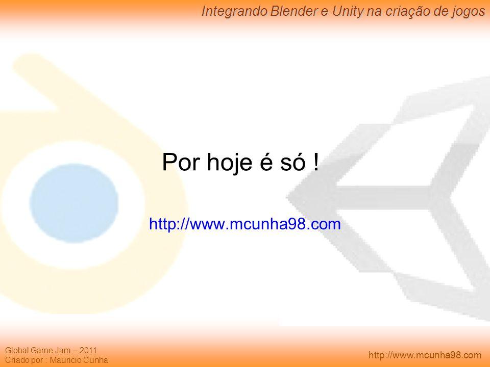 Global Game Jam – 2011 Criado por : Mauricio Cunha Integrando Blender e Unity na criação de jogos http://www.mcunha98.com Por hoje é só ! http://www.m