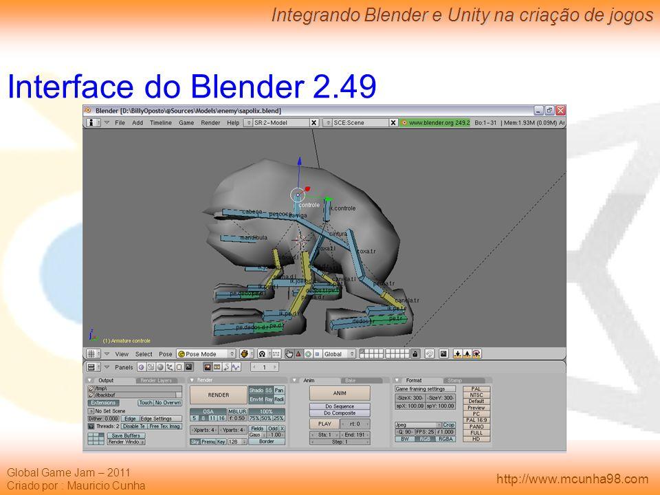 Global Game Jam – 2011 Criado por : Mauricio Cunha Integrando Blender e Unity na criação de jogos http://www.mcunha98.com Interface do Blender 2.49