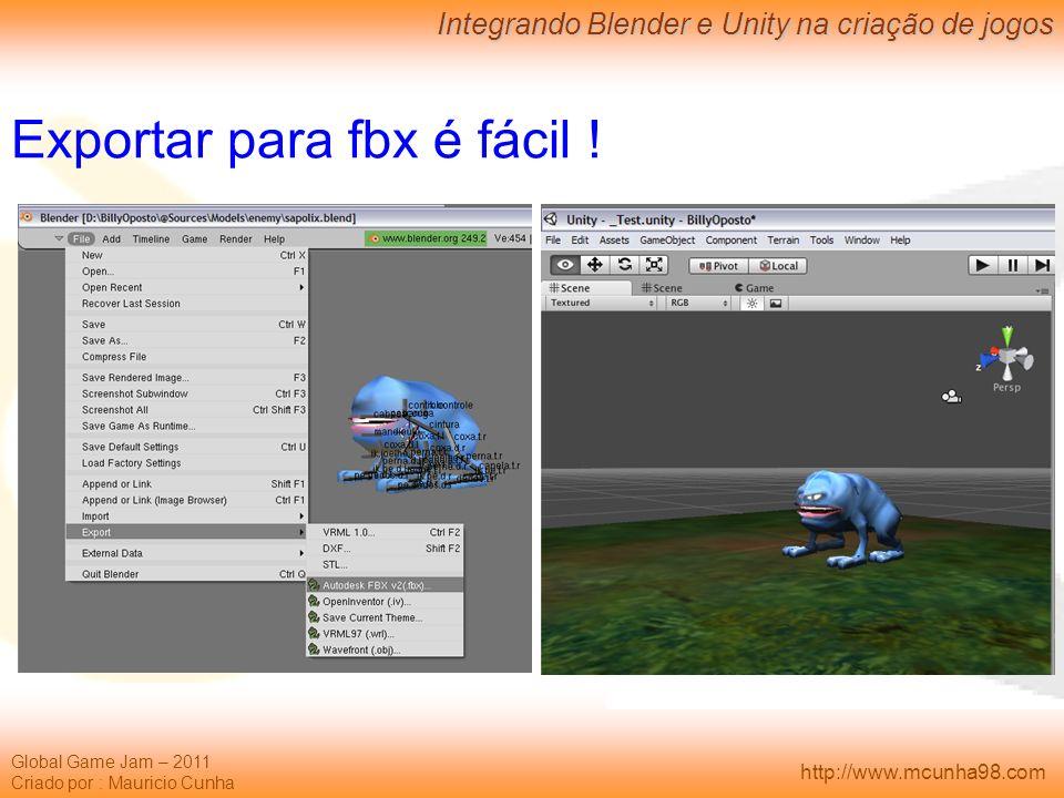 Global Game Jam – 2011 Criado por : Mauricio Cunha Integrando Blender e Unity na criação de jogos http://www.mcunha98.com Exportar para fbx é fácil !
