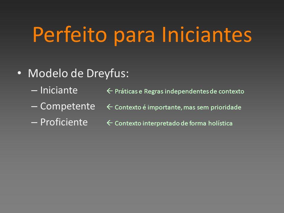 Perfeito para Iniciantes Modelo de Dreyfus: – Iniciante Práticas e Regras independentes de contexto – Competente Contexto é importante, mas sem prioridade – Proficiente Contexto interpretado de forma holística