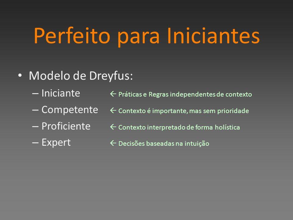 Perfeito para Iniciantes Modelo de Dreyfus: – Iniciante Práticas e Regras independentes de contexto – Competente Contexto é importante, mas sem prioridade – Proficiente Contexto interpretado de forma holística – Expert Decisões baseadas na intuição