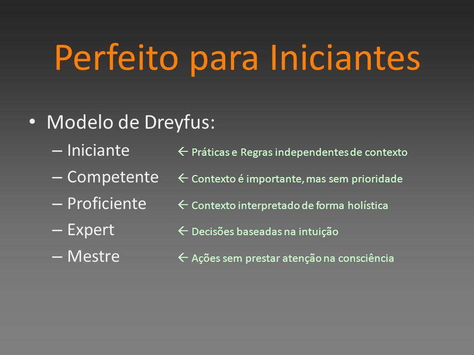Perfeito para Iniciantes Modelo de Dreyfus: – Iniciante Práticas e Regras independentes de contexto – Competente Contexto é importante, mas sem prioridade – Proficiente Contexto interpretado de forma holística – Expert Decisões baseadas na intuição – Mestre Ações sem prestar atenção na consciência