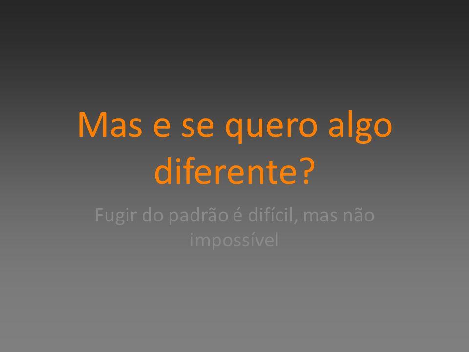 Mas e se quero algo diferente? Fugir do padrão é difícil, mas não impossível
