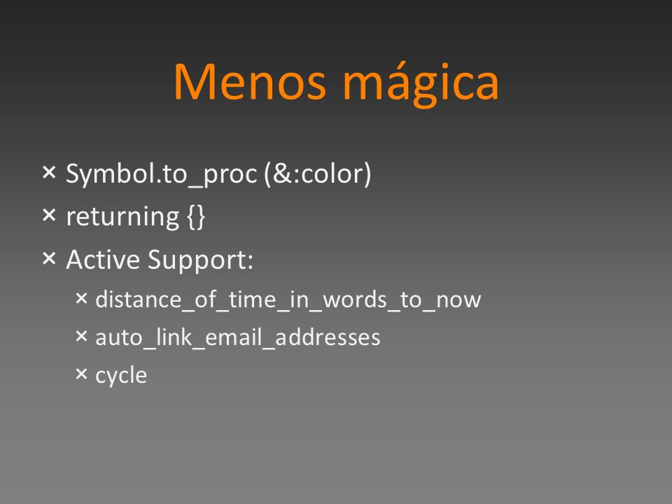 Menos mágica ×Symbol.to_proc (&:color) ×returning {} ×Active Support: ×distance_of_time_in_words_to_now ×auto_link_email_addresses ×cycle