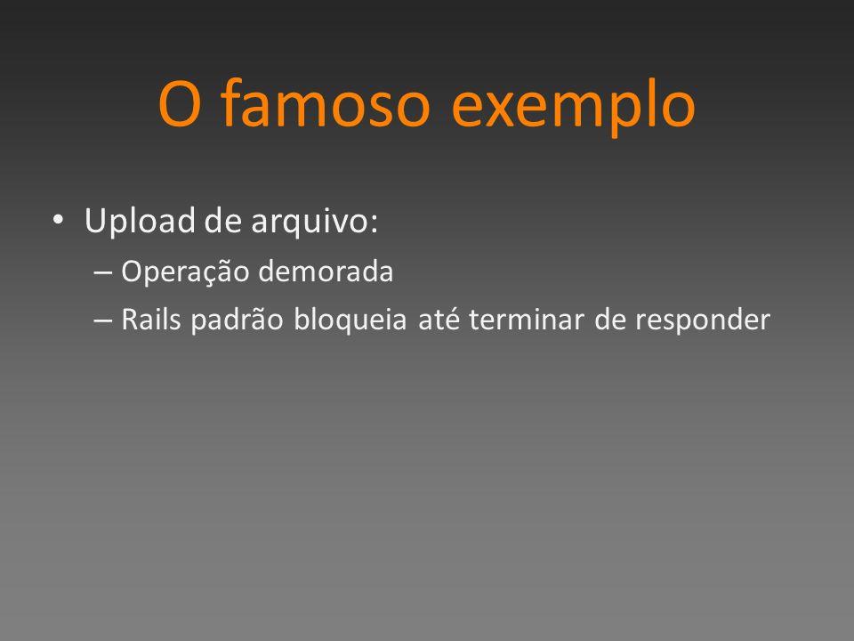 O famoso exemplo Upload de arquivo: – Operação demorada – Rails padrão bloqueia até terminar de responder