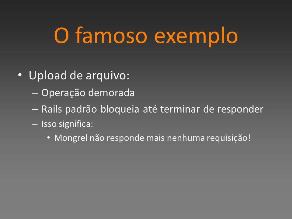 O famoso exemplo Upload de arquivo: – Operação demorada – Rails padrão bloqueia até terminar de responder – Isso significa: Mongrel não responde mais nenhuma requisição!
