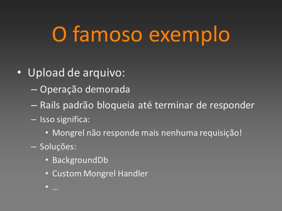 O famoso exemplo Upload de arquivo: – Operação demorada – Rails padrão bloqueia até terminar de responder – Isso significa: Mongrel não responde mais nenhuma requisição.