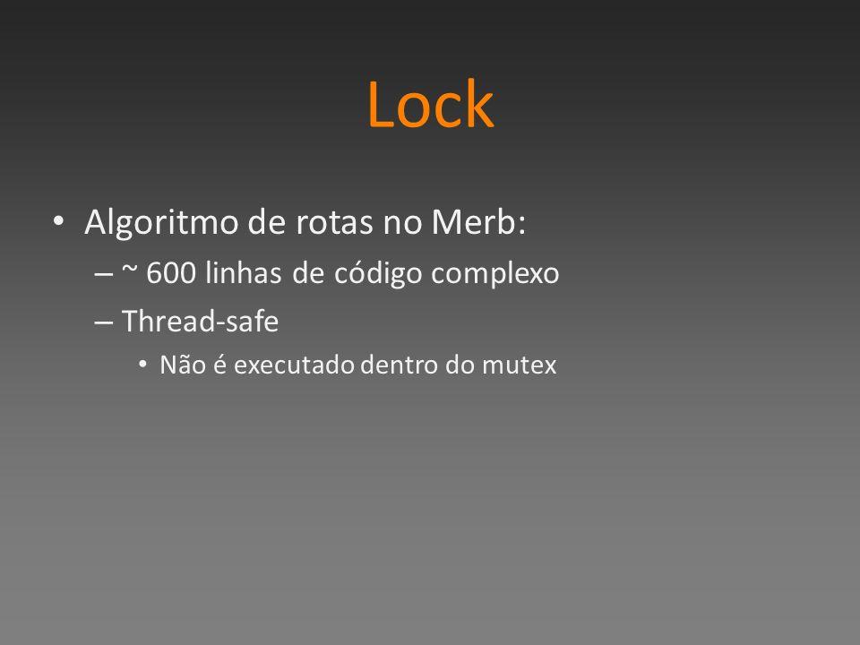 Lock Algoritmo de rotas no Merb: – ~ 600 linhas de código complexo – Thread-safe Não é executado dentro do mutex