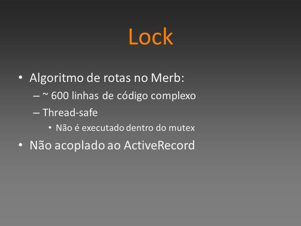 Lock Algoritmo de rotas no Merb: – ~ 600 linhas de código complexo – Thread-safe Não é executado dentro do mutex Não acoplado ao ActiveRecord