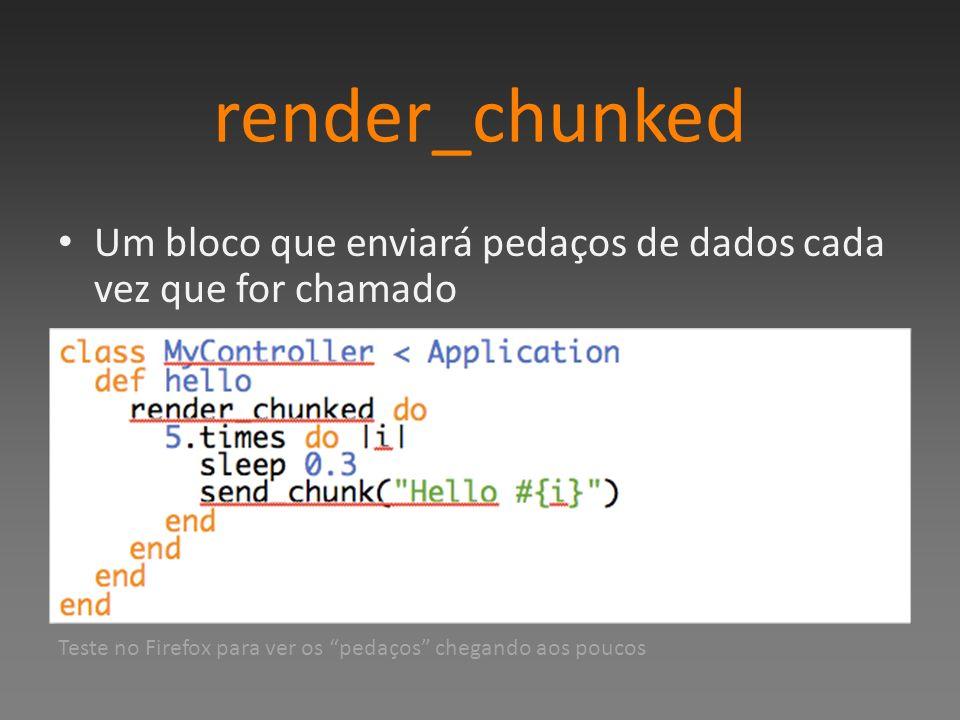 render_chunked Um bloco que enviará pedaços de dados cada vez que for chamado Teste no Firefox para ver os pedaços chegando aos poucos
