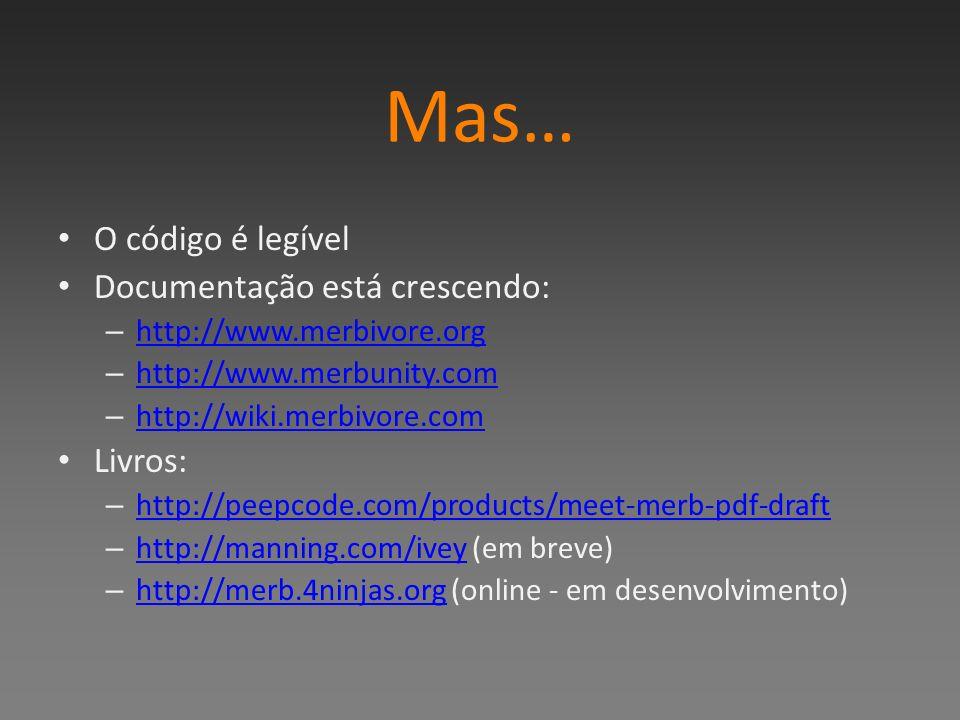 Mas… O código é legível Documentação está crescendo: – http://www.merbivore.org http://www.merbivore.org – http://www.merbunity.com http://www.merbunity.com – http://wiki.merbivore.com http://wiki.merbivore.com Livros: – http://peepcode.com/products/meet-merb-pdf-draft http://peepcode.com/products/meet-merb-pdf-draft – http://manning.com/ivey (em breve) http://manning.com/ivey – http://merb.4ninjas.org (online - em desenvolvimento) http://merb.4ninjas.org