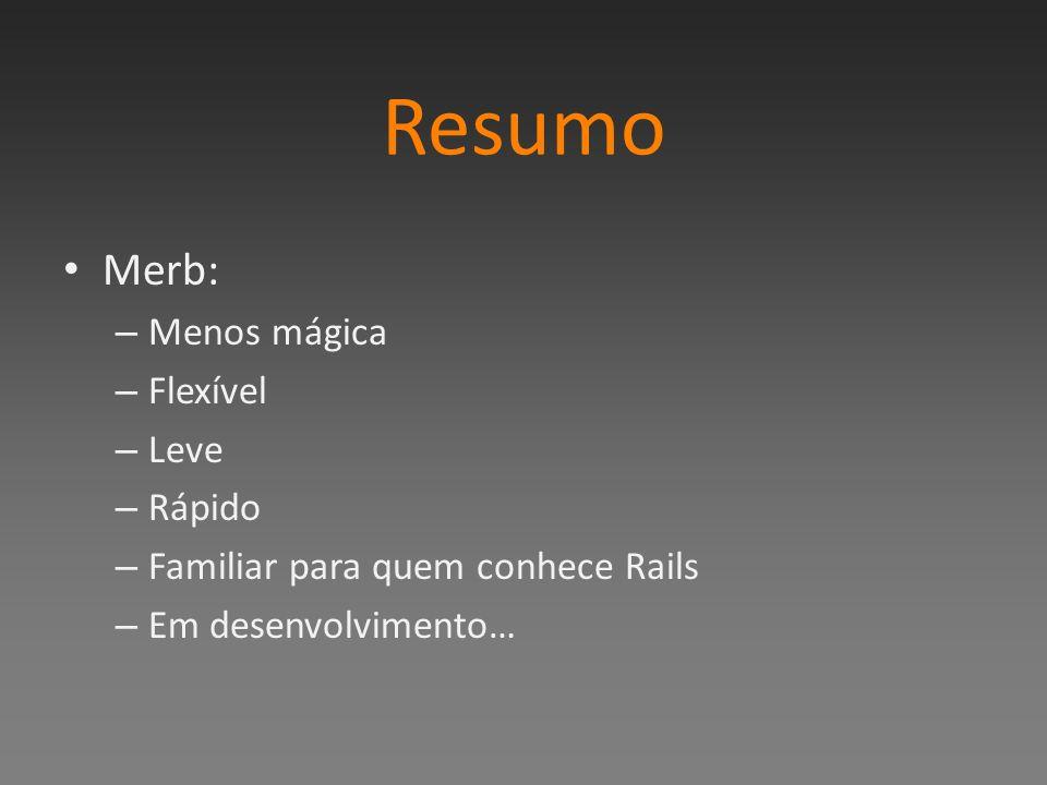 Resumo Merb: – Menos mágica – Flexível – Leve – Rápido – Familiar para quem conhece Rails – Em desenvolvimento…