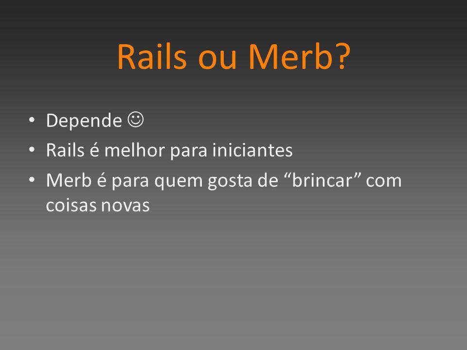 Rails ou Merb? Depende Rails é melhor para iniciantes Merb é para quem gosta de brincar com coisas novas