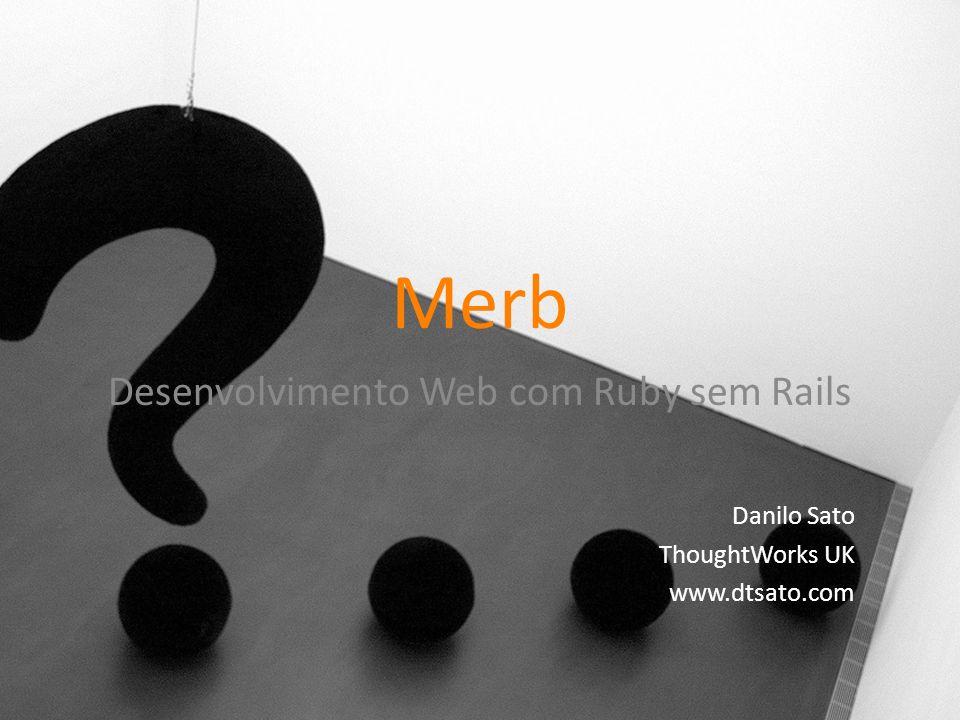 Merb Desenvolvimento Web com Ruby sem Rails Danilo Sato ThoughtWorks UK www.dtsato.com