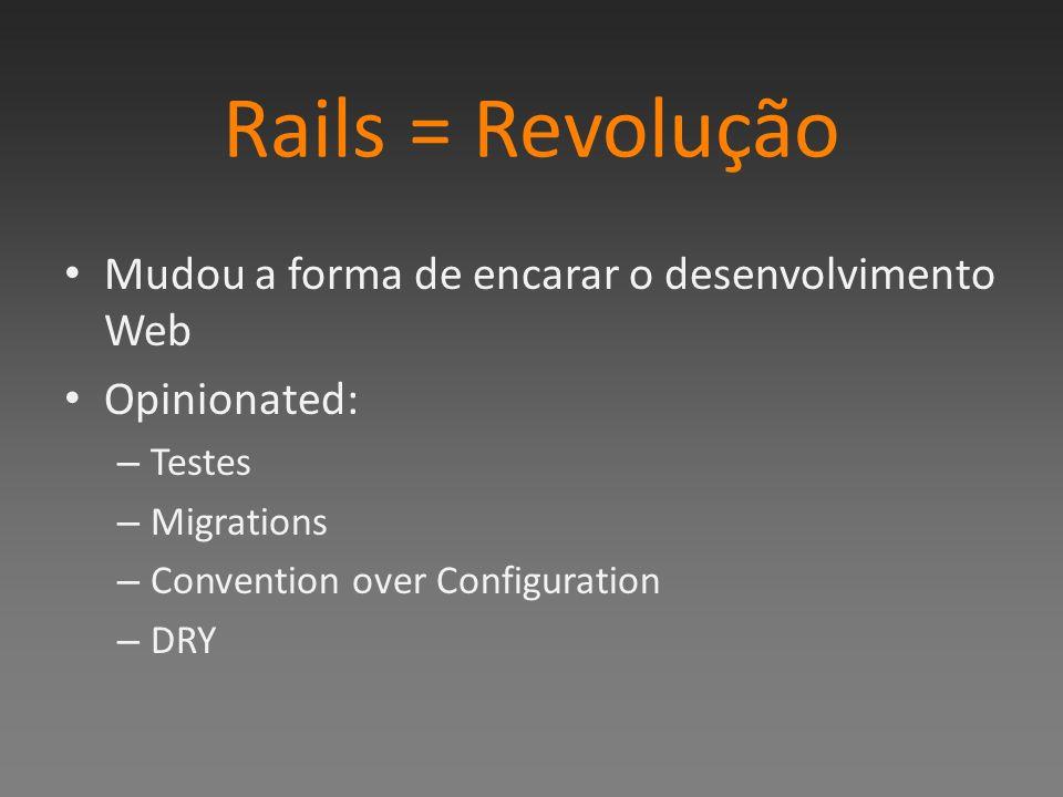 Rails = Revolução Mudou a forma de encarar o desenvolvimento Web Opinionated: – Testes – Migrations – Convention over Configuration – DRY