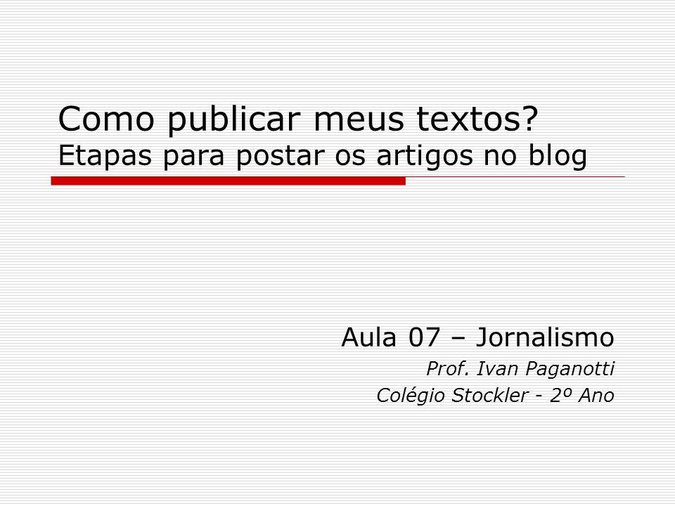 Como publicar meus textos? Etapas para postar os artigos no blog Aula 07 – Jornalismo Prof. Ivan Paganotti Colégio Stockler - 2º Ano
