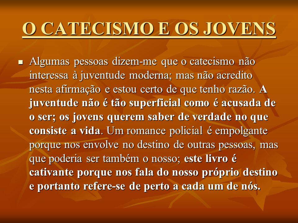 O CATECISMO E OS JOVENS Algumas pessoas dizem-me que o catecismo não interessa à juventude moderna; mas não acredito nesta afirmação e estou certo de