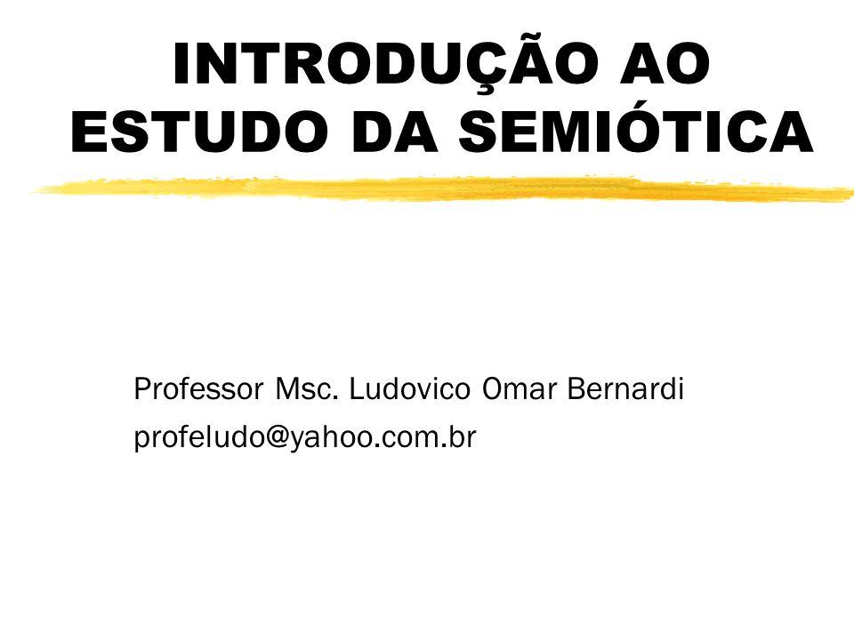 INTRODUÇÃO AO ESTUDO DA SEMIÓTICA Professor Msc. Ludovico Omar Bernardi profeludo@yahoo.com.br