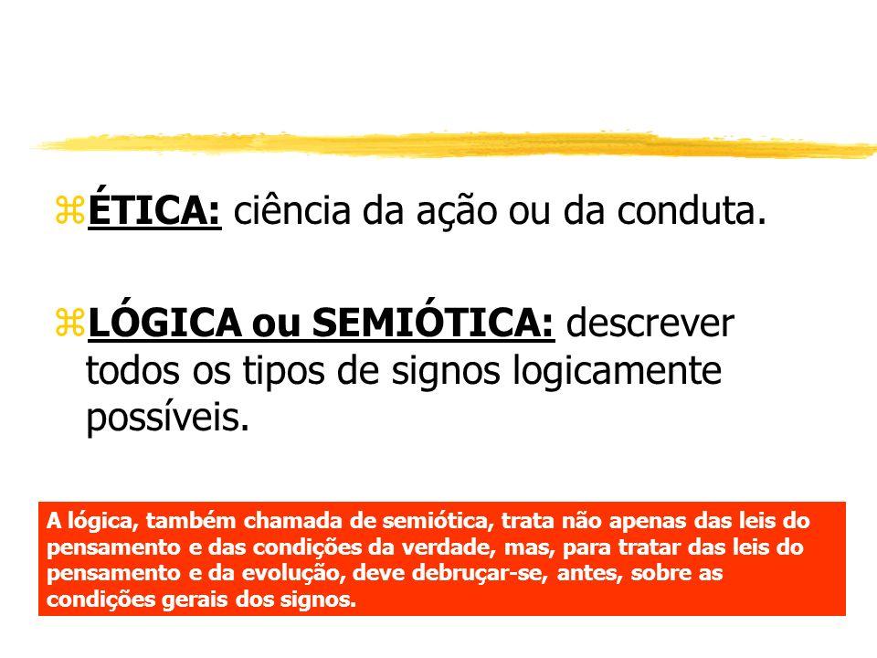 zÉTICA: ciência da ação ou da conduta. zLÓGICA ou SEMIÓTICA: descrever todos os tipos de signos logicamente possíveis. A lógica, também chamada de sem